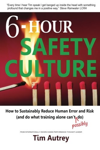 6-Hour Safety Culture: How to Sustainably Reduce Human Error and Risk, (and do what training alone can't (possibly) do)