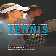 The Final Frontier in Mental Toughness Training for Tennis: Using Visualization to Reach Your True Potential (       UNABRIDGED) by Joseph Correa Narrated by Andrea Erickson