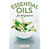 Buy Essential Oils for Beginners: The Guide to Get Started with Essential Oils and Aromatherapy