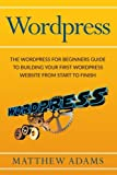 Wordpress: The Wordpress for Beginners Guide to Building Your First WordPress Website from Start to Finish
