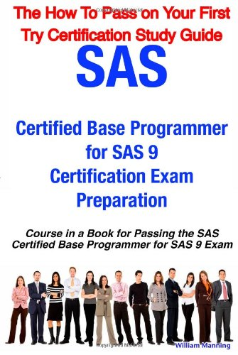 SAS Certified Base Programmer for SAS 9 Certification Exam Preparation Course in a Book for Passing the SAS Certified Base Programmer for SAS 9 Exam -