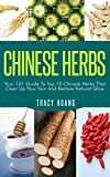 CHINESE HERBS: Your 101 Guide To Top 10 Chinese Herbs That Clear Up Your Skin And Restore Natural Glow (Herbs for Health and Healing, Chinese Herbal Medicine, Traditional Chinese Medicine)