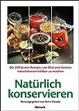 Nat�rlich konservieren: Die 250 besten Rezepte, um Gem�se und Obst m�glichst naturbelassen haltbar zu machen