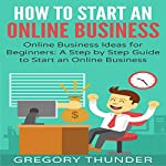 How to Start an Online Business: Online Business Ideas for Beginners: A Step by Step Guide to Start an Online Business | Gregory Thunder