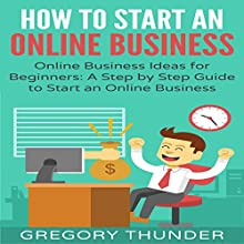 How to Start an Online Business: Online Business Ideas for Beginners: A Step by Step Guide to Start an Online Business Audiobook by Gregory Thunder Narrated by George Utley