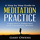 A Step by Step Guide to Meditation Practice: Experience Happiness and Tranquility Within Hörbuch von Gary Owens Gesprochen von: Kila Kitu