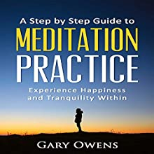 A Step by Step Guide to Meditation Practice: Experience Happiness and Tranquility Within Audiobook by Gary Owens Narrated by Kila Kitu