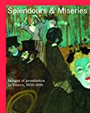 img - for Splendours and Miseries: Images of Prostitution in France, 1850-1910 book / textbook / text book