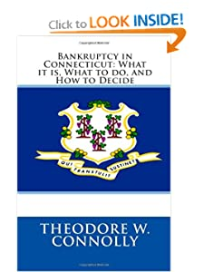 Bankruptcy in Connecticut: What it is, What to do, and How to Decide Theodore W. Connolly