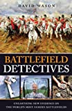 Battlefield Detectives: Unearthing New Evidence on the World's Most Famous Battlefields