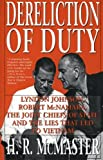 Dereliction of Duty: Johnson McNamara the Joint Chiefs of Staff and the Lies That Led to Vietnam