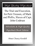 The Trial and Execution, for Petit Treason, of Mark and Phillis, Slaves of Capt  John Codman
