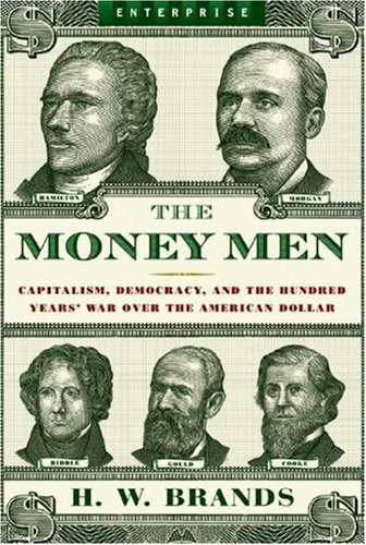 The Money Men: Capitalism, Democracy, and the Hundred Years' War Over the American Dollar (Enterprise), H. W. Brands