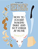 Everyday Cheesemaking: How to Succeed at Making Dairy and Nut Cheese at Home