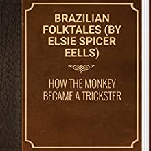 Brazilian Folktales: How the Monkey Became a Trickster (       UNABRIDGED) by Elsie Spicer Eells - Brazilian folktale Narrated by Anastasia Bertollo