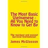 The Most Basic Vietnamese - All You Need to Know to Get By: The quickest and easiest Survival Vietnameseby James McGlasson