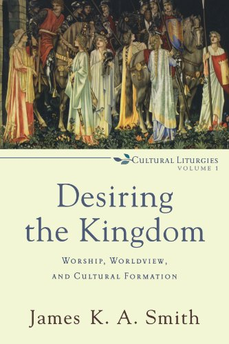 Desiring the Kingdom: Worship, Worldview, and Cultural...