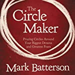 The Circle Maker: Praying Circles Around Your Biggest Dreams and Greatet Fears | Mark Batterson