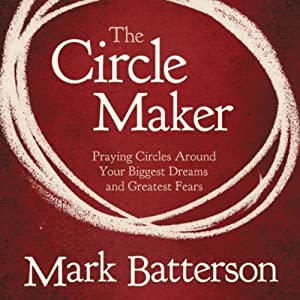 The Circle Maker: Praying Circles Around Your Biggest Dreams and Greatet Fears | [Mark Batterson]