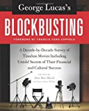 George Lucass Blockbusting: A Decade-by-Decade Survey of Timeless Movies Including Untold Secrets of Their Financial and Cultural Success
