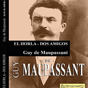 'El Horla' y 'Dos amigos' ['The Horla' and 'Two Friends'] | [Guy de Maupassant]