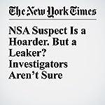 NSA Suspect Is a Hoarder. But a Leaker? Investigators Aren't Sure | Scott Shane,David E. Sanger