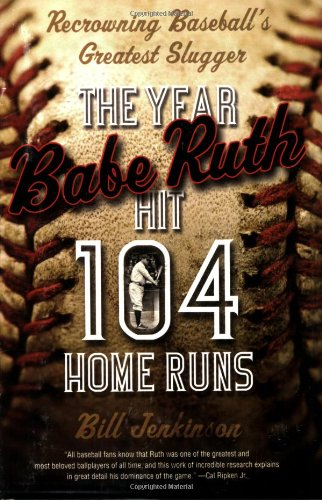 The Year Babe Ruth Hit 104 Home Runs: Recrowning Baseball's Greatest Slugger: Bill Jenkinson: 9780786719068: Amazon.com: Books