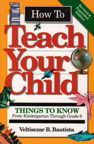 How to Teach Your Child: Things to Know from Kindergarten Through Grade 6 (Education), Bautista, Veltisezar B.