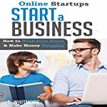 Online Startups: Start a Business: How to Work from Home and Make Money Blogging | T Whitmore