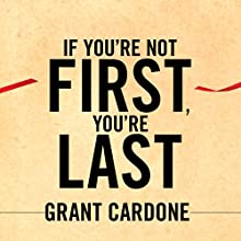 If You're Not First, You're Last: Sales Strategies to Dominate Your Market and Beat Your Competition (       UNABRIDGED) by Grant Cardone Narrated by Grant Cardone
