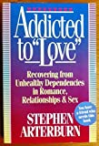 Addicted to Love: Recovering from Unhealthy Dependencies in Love, Romance, Relationships, and Sex