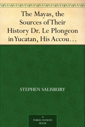 Stephen Salisbury - The Mayas, the Sources of Their History Dr. Le Plongeon in Yucatan, His Account of Discoveries (English Edition)
