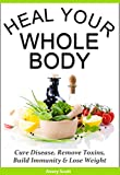 Heal Your Whole Body: Cure Disease, Remove Toxins, Build Immunity & Lose Weight Naturally