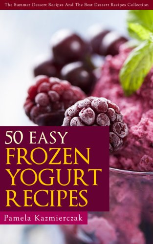 50 Easy Frozen Yogurt Recipes – The Frozen Yogurt Cookbook (The Summer Dessert Recipes And The Best Dessert Recipes Collection)