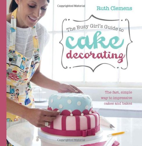 The Busy Girls Guide To Cake Decorating: Create impressive cakes and bakes no matter what your time limit