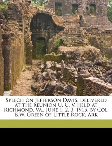 Speech on Jefferson Davis, delivered at the reunion U. C. V. held at Richmond, Va., June 1, 2, 3, 1915, by Col. B.W. Green of Little Rock, Ark