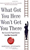 What Got You Here Won't Get You There: How successful people become even more successful by Goldsmith, Marshall (2008)