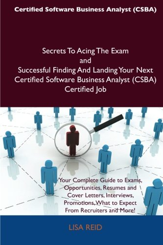Certified Software Business Analyst (CSBA) Secrets To Acing The Exam and Successful Finding And Landing Your Next Certif