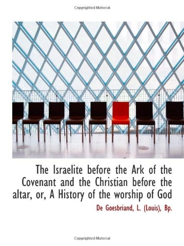 The Israelite before the Ark of the Covenant and the Christian before the altar, or, A History of th