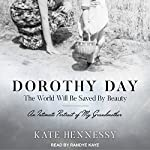 Dorothy Day: The World Will Be Saved by Beauty: An Intimate Portrait of My Grandmother | Kate Hennessy