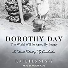Dorothy Day: The World Will Be Saved by Beauty: An Intimate Portrait of My Grandmother Audiobook by Kate Hennessy Narrated by Randye Kaye