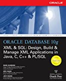 Oracle Database 10g XML & SQL: Design, Build, & Manage XML Applications in Java, C, C++, & PL/SQL: Design, Build and Manag...
