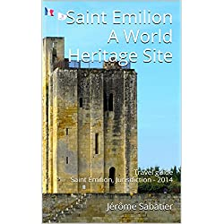 Saint Emilion A World Heritage Site: Travel guide Saint Emilion, Jurisdiction - 2014 (The World Heritage Sites of France Book 13)