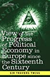 View of the Progress of Political Economy in Europe since the Sixteenth Century: A Course of Lectures by Sir Travers Twiss