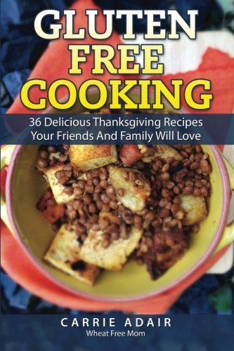 Gluten Free Cooking: 36 Delicious Thanksgiving Recipes Your Friends And Family W by Carrie Adair