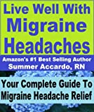 Live Well With Migraine Headaches: Your Complete Guide To Migraine Headache Relief