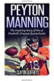 Peyton Manning: The Inspiring Story of One of Footballs Greatest Quarterbacks (Football Biography Books)