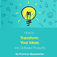How to Transform Your Ideas into Software Products: A Step-by-Step Guide for Validating Your Ideas and Bringing Them to Life! Audiobook by Poornima Vijayashanker Narrated by Poornima Vijayashanker