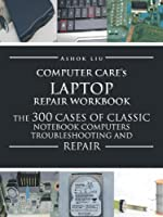 Computer Care's Laptop Repair Workbook: The 300 Cases of Classic Notebook Computers Troubleshooting and Repair