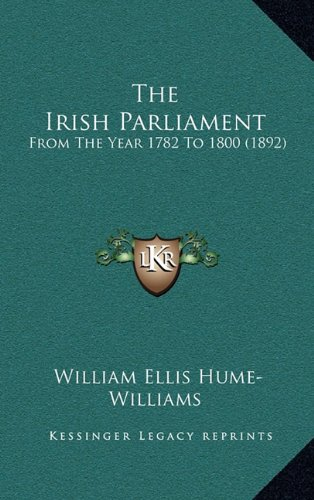 The Irish Parliament: From the Year 1782 to 1800 (1892)